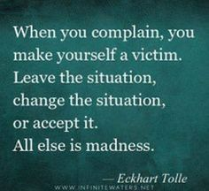 Yes! Has always been one of my biggest peeves ever... you have no right to complain about something if you aren't even trying to do a thing to fix or get out of it. You are just allowing it to continue...and it will until you choose not to let it! By not doing anything, all you are doing is telling whoever's doing/controlling it, that it is alright and nothing is wrong.