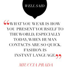 What you wear is how you present yourself to the world, especially today, when human contacts are so quick. Fashion is instant language. ~Miuccia Prada.