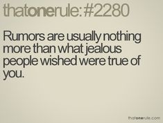 Rumors are usually nothing more than what jealous people wished were true of you.