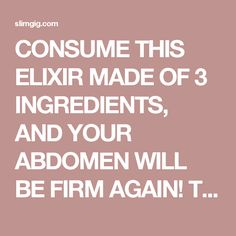 CONSUME THIS ELIXIR MADE OF 3 INGREDIENTS, AND YOUR ABDOMEN WILL BE FIRM AGAIN! TRY THIS VERY FAST METHOD! | SlimGIG