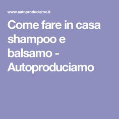 Come fare in casa shampoo e balsamo - Autoproduciamo