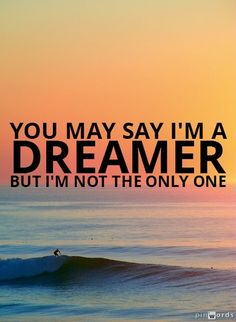 You may say i m a dreamer but i m not the only one john lennon