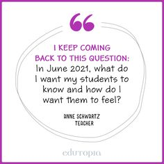 """""""I keep coming back to this question: In June 2021, what do I want my students to know and how do I want them to feel?"""" - Anne Schwartz Deep Learning, Teacher Quotes, Education Quotes, Things I Want, Student, Teaching, This Or That Questions, Feelings, School"""