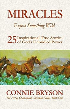 MIRACLES - Expect Something Wild: 25 Inspirational True Stories of God's Unbridled Power (The Art of Charismatic Christian Faith Series Book 1) by Connie Bryson, http://www.amazon.com/dp/B00M3FV0CM/ref=cm_sw_r_pi_dp_DSy0tb19YBBPB