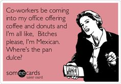 Co-workers be coming into my office offering coffee and donuts and I'm all like, Bitches please, I'm Mexican. Where's the pan dulce?
