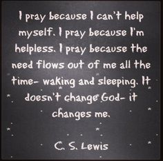 I pray because I can't help myself. I pray because I'm helpless. I pray because the need flows out of me all the time- waking and sleeping. It doesn't change God- it changes me. -C.S. Lewis