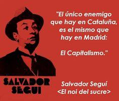 El único enemigo que hay en Cataluña, es el mismo que hay en Madrid: El Capitalismo. Salvador Seguí.