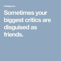 Sometimes your biggest critics are disguised as friends.