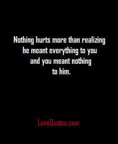 Nothing hurts more than realizing he meant everything to you and you meant nothing to him.  - Love Quotes - http://www.lovequotes.com/71342-2/
