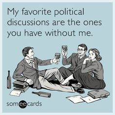 #Confession: My favorite political discussions are the ones you have without me.