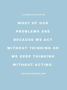 problems- acting without thinking, thinking without acting