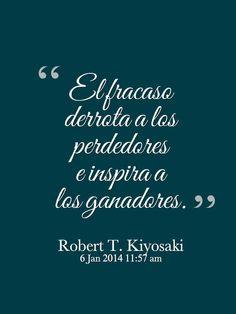 """""""El fracaso derrota a los perdedores e inspira a los ganadores"""". Robert T. Kiyosaki"""