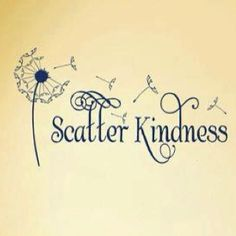 Scatter Kindness like seeds in the wind. You never know what will grow from them.