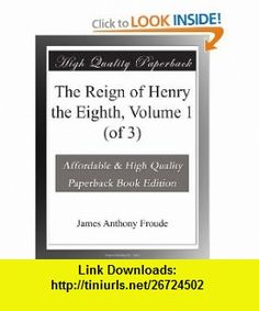 The Reign of Henry the Eighth, Volume 1 (of 3) James Anthony Froude ,   ,  , ASIN: B003YJEPTQ , tutorials , pdf , ebook , torrent , downloads , rapidshare , filesonic , hotfile , megaupload , fileserve