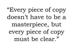 Every piece of a copy must be clear. Inspiring words about writing and copywriting: http://www.nonprofitcopywriter.com/quotes-about-writing.html