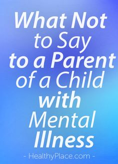 """""""People often say hurtful things to parents of mentally ill children. Read this to find out what not to say to a parent of a child with mental illness."""" www.HealthyPlace.com"""