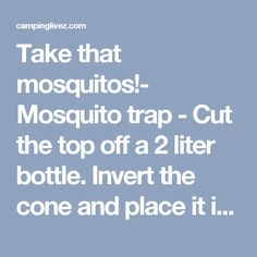Take that mosquitos!- Mosquito trap - Cut the top off a 2 liter bottle. Invert the cone and place it inside the straight part of the bottle. Glue the two pieces together. Add 1 tsp yeast and 1/2 cup sugar to some luke warm water, and pour the mixture into the bottle. Mosquitoes are attracted to the carbon dioxide that you exhale. The yeast feeds off the sugar and emits the same gas, so the mosquito enters the bottle, thinking she will find food there. - campinglivez