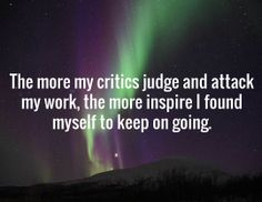 The more my critics judge and attack my work, the more inspire I found myself to keep on going.