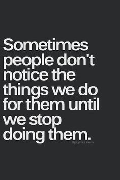 Sometimes people don't notice the things we do for them until we stop doing them.