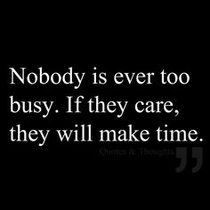 This is so true!  Those that can't make time for you don't really care!
