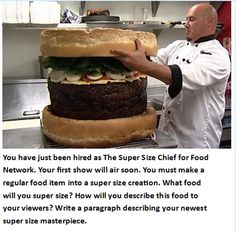 You have just been hired as the Super Size Chef for the Food Network. You must make a regular food item into a super size creation. Describe the food in a way that your viewers will understand.