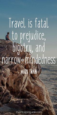 Travel is fatal to prejudice, bigotry & narrow-mindedness. By Mark Twain.