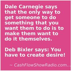 Dale Carnegie says that the only way to get someone to do something that you want them to do is to make them want to do it themselves.     Deb Bixler says: You have to create desire! http://www.createacashflowshow.com/free-resources/radio