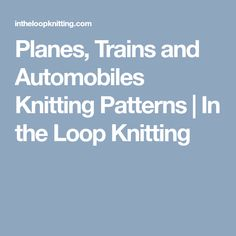 Planes, Trains and Automobiles Knitting Patterns   In the Loop Knitting