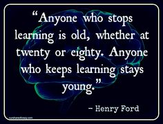 """Anyone who stops learning is old, whether at twenty or eight. Anyone who keeps learning stays young."" -Henry Ford"