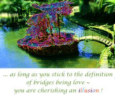 ... as long as you stick to the definition of bridges being #love ~ you are cherishing an #illusion ! ( #Samara )