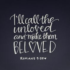 """""""Ill call the unloved and make them beloved"""" Romans 9:25"""