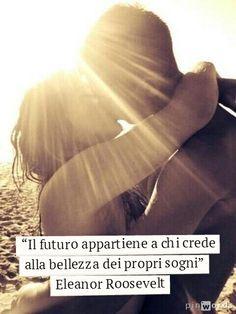 """""""Il futuro appartiene a chi crede alla bellezza dei propri sogni"""""""