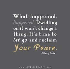 What happened, happened. Dwelling on it won't change a thing. It's time to let go and reclaim your peace. - Mandy Hale
