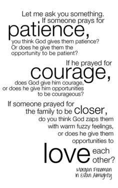 This quote from the movie Evan Almighty is very meaningful. Personally I feel that it applies to me alot. I look back now and I reflect upon the many things I have wished for, I now understand. It is the opportunities.