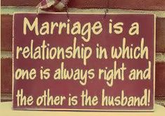 Marriage is a relationship in which one is always right and the other is the husband! LOL ;)