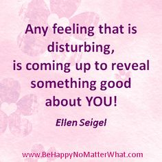Any feeling that is disturbing, is coming up to reveal something good about YOU! Ellen Seigel  If you would like these delivered, one each day, to your inbox, sign up at: https://es175.infusionsoft.com/app/form/6f9be083172272fcfad54372671f9f67