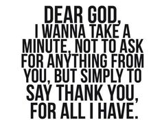 Dear God, I wanna take a minute not to ask for anything from you, but....