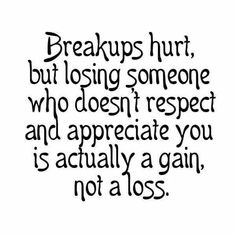 Breakups hurt,  but losing someone who doesn't respect and appreciate you is actually a gain,  not a loss!   :)