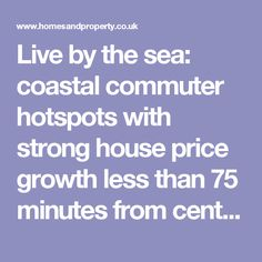 Live by the sea: coastal commuter hotspots with strong house price growth less than 75 minutes from central London | Homes and Property