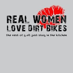 Real women love dirt bikes.. the rest of y'all just stay in the kitchen