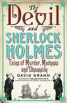 The Devil & Sherlock Holmes: Tales of Murder, Madness and Obsession, by David Grann.