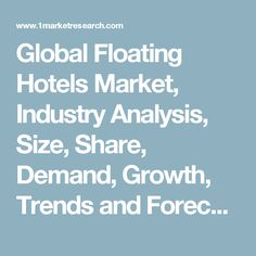Global Floating Hotels Market, Industry Analysis, Size, Share, Demand, Growth, Trends and Forecast to 2022