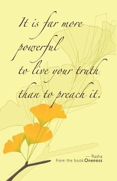 """It is far more powerful to live your truth than to preach it."" ...This hit the nail on the head. I'm finally living my truth. for reals. amen. <3  (one of the most profound things I've read in a long time.)"