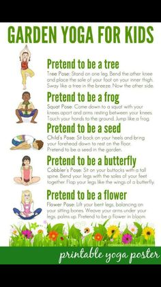 Garden Yoga for Kids: Free Printable Poster: Take a walk through nature with this garden themed yoga routine for kids. Suitable for use toddlers to school aged children. Includes a free printable poster to use in the home or classroom. Yoga For Kids, Exercise For Kids, Kids Workout, Children Exercise, Kids Yoga Poses, Children Health, Toddler Exercise, Teaching Yoga To Kids, Kids Health