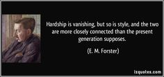 Hardship is vanishing, but so is style, and the two are more closely connected than the present generation supposes. (E. M. Forster) #quotes #quote #quotations #E.M.Forster
