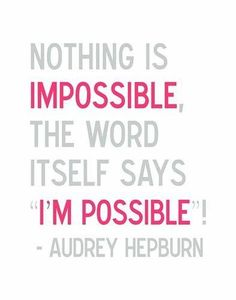 Nothing is IMPOSSIBLE. The word itself says I'M POSSIBLE !