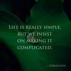 Life is really simple, but we insist on making it complicated. — Confucius