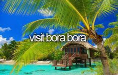 """""""visit Bora Bora"""" I totally want to go there someday. Maybe for a honeymoon or something... #bucketlist"""