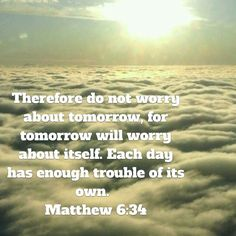 Therefore do not worry about tomorrow, for tomorrow will worry about itself. Each day has enough trouble of its own.  Matthew 6:34 NIVUK