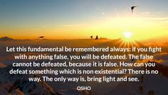 Let this fundamental be remembered always: if you fight with anything false, you will be defeated. The false cannot be defeated, because it is false. How can you defeat something which is non existential? There is no way. The only way is, bring light and see. OSHO #fundamental #remembered #false #cannot #defeated #non #existential #bring #light #osho
